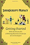 JavaScript-mancy: Getting Started: Getting Started With The Arcane Art of Writing Awesome JavaScript for C# Developers (Volume 1)