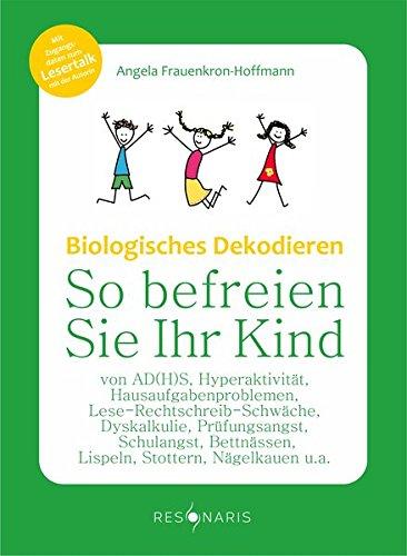 Biologisches Dekodieren: So befreien Sie Ihr Kind von AD(H)S, Hyperaktivität, Hausaufgabenproblemen, Lese-Rechtschreib-Schwäche, Dyskalkulie, ... und anderen Schul- und Verhaltensproblemen
