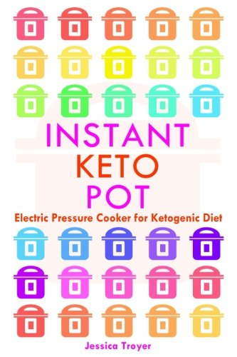 Instant Keto Pot: Electric Pressure Cooker For Ketogenic Diet Cookbook; Guidelines and Recipes by Jessica Troyer