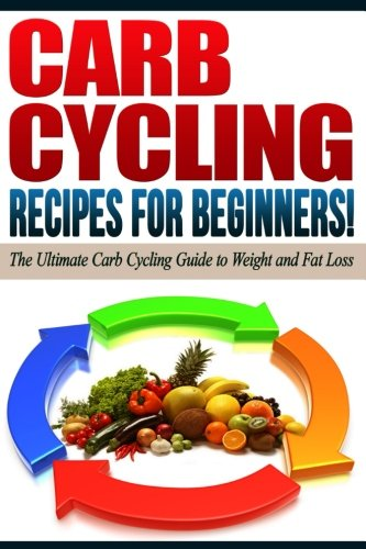 CARB CYCLING - The Best Carb Cycling Recipes for Beginners!: ARB CYCLING - The Ultimate Carb Cycling Guide to Weight and Fat Loss
