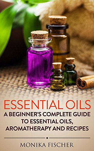 Essential Oils: A Beginner's Complete Guide to Essential Oils, Aromatherapy and Recipes (Essential oils, Aromatherapy, Beginner's Guide, Recipes) by [Fischer, Monika]