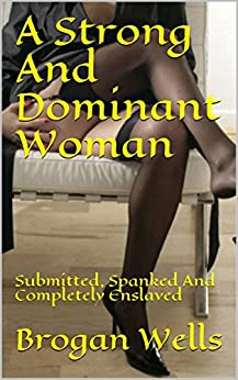 A Strong And Dominant Woman: Submitted, Spanked And Completely Enslaved by [Wells, Brogan]