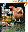 The Chicken Whisperer's Guide to Keeping Chickens: Everything You Need to Know . . . and Didn't Know You Needed to Know About Backyard and Urban Chickens