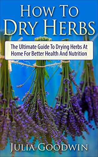 How To Dry Herbs: The Ultimate Guide To Drying Herbs At Home For Better Health And Nutrition (Preserving Herbs, Drying Food, Herbs And Spices) by [Goodwin, Julia]