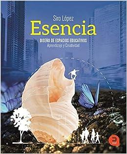 Esencia: Diseño De Espacios Educativos: Aprendizaje Y Creatividad por Siro López Gutiérrez