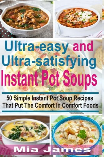 Ultra-easy and Ultra-satisfying Instant Pot Soups: 50 Simple Instant Pot Soup Recipes That Put The Comfort In Comfort Foods