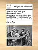 Sermons of the Late Reverend John Orr, Prepared for the Press by the Author, John Orr, 1140899945