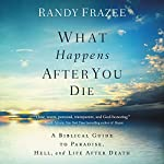 What Happens After You Die: A Biblical Guide to Paradise, Hell, and Life After Death | Randy Frazee