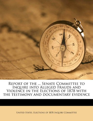 Report of the ... Senate Committee to Inquire into Alleged Frauds and Violence in the Elections of 1878 with the testimony and documentary evidence Volume 2 pdf
