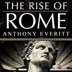 The Rise of Rome: The Making of the World's Greatest Empire | Anthony Everitt