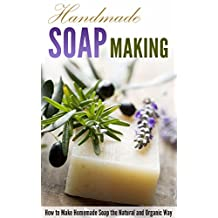 Handmade Soap Making: How to Make Homemade Soap the Natural and Organic Way