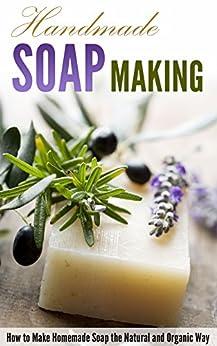 Handmade Soap Making: How to Make Homemade Soap the Natural and Organic Way by [Jacob, Amina]