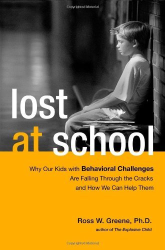 By Ross W. Greene Ph.D. Lost at School: Why Our Kids with Behavioral Challenges are Falling Through the Cracks and How We Ca (1st Edition)