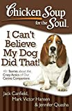 chicken soup for the soul cats - Chicken Soup for the Soul: I Can't Believe My Dog Did That!: 101 Stories about the Crazy Antics of Our Canine Companions