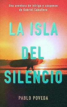 La Isla del Silencio: Una aventura de intriga y suspense de Gabriel Caballero (Series detective privado crimen y misterio nº 1) de [Poveda, Pablo]