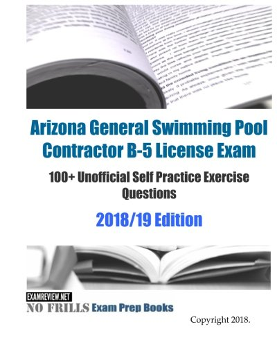 Arizona General Swimming Pool Contractor B-5 License Exam 100+ Unofficial Self Practice Exercise Questions 2018/19 Edition
