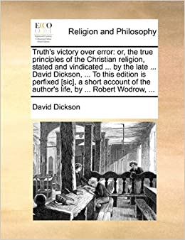 Book Truth's victory over error: or, the true principles of the Christian religion, stated and vindicated ... by the late ... David Dickson, ... To this ... the author's life, by ... Robert Wodrow, ...