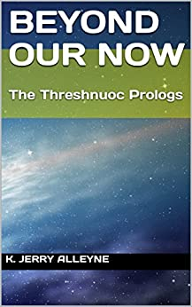 Beyond Our Now: The Threshnuoc Prologs by [Alleyne, K. Jerry]