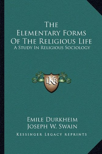 The Elementary Forms Of The Religious Life: A Study In Religious Sociology (Emile Durkheim Elementary Forms Of Religious Life)