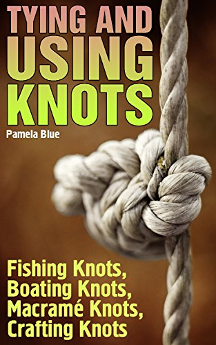 Tying and Using Knots: Fishing Knots, Boating Knots, Macramé Knots, Crafting Knots: (Survival Knots, Outdoor Knots Book) by [Blue, Pamela]