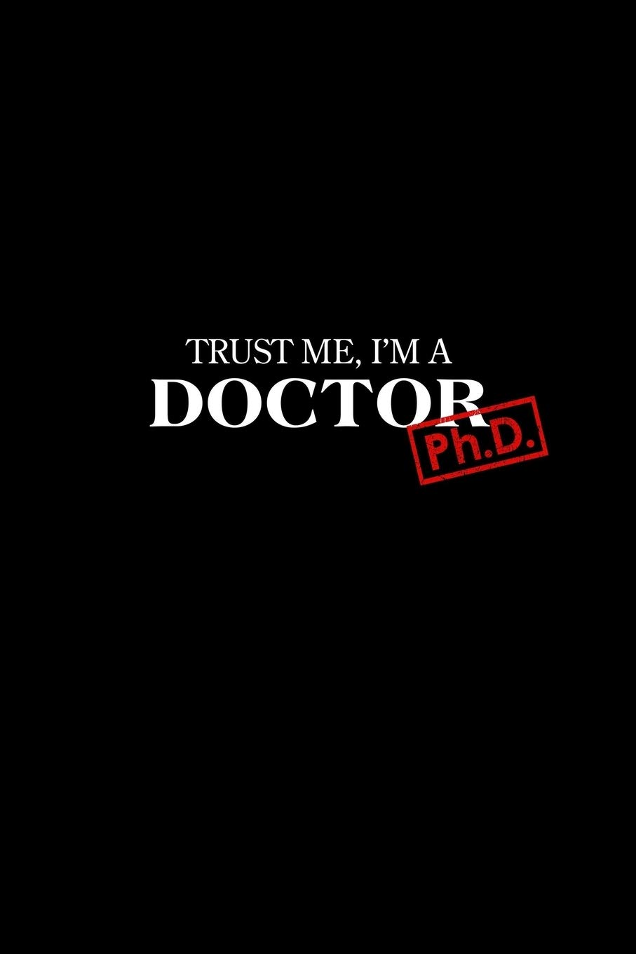 Trust Me I'm A Doctor   Ph.D. Graduation New Doctors Gift 120 Lined Pages Journal Diary Notebook  6x9