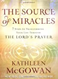 The Source of Miracles: Seven Powerful Steps to Transforming Your Life Through the Lord's Prayer