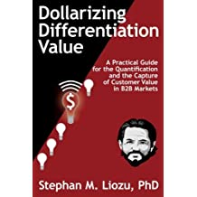 Dollarizing Differentiation Value: A Practical Guide for the Quantification and the Capture of Customer Value