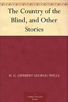 The Country of the Blind, and Other Stories by [Wells, H. G. (Herbert George)]
