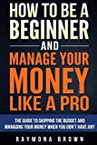 How to be a Beginner and Manage Your Money Like  Pro: The guide to skipping the budget and managing your money when you don't have any
