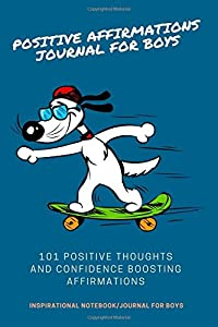 Positive Affirmations Journal For Boys: 101 Positive Thoughts And Confidence Boosting Affirmations: Inspirational Notebook/Journal for Boys (Writing Journal For Boys)