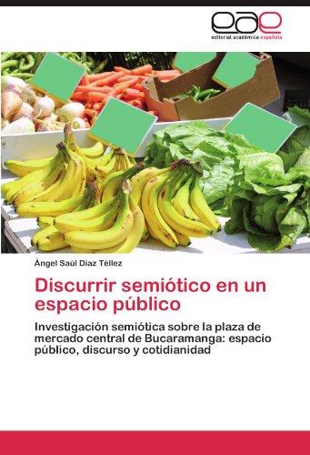 Discurrir semiótico en un espacio público: Investigación semiótica sobre la plaza de mercado central de Bucaramanga: espacio público, discurso y cotidianidad (Spanish Edition)