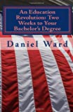 An Education Revolution: Two Weeks to Your Bachelor's Degree, Daniel Ward, 1451563760
