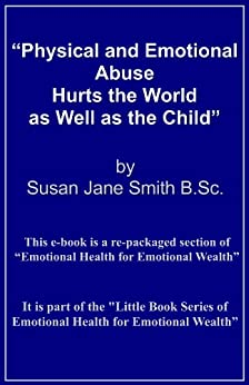 Physical and Emotional Abuse Hurts the World as Well as the Child (Little Books of Emotional Health for Emotional Wealth Book 2) by [Smith, Susan Jane]