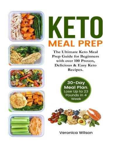Keto Meal Prep Cookbook: The Ultimate Keto Meal Prep Guide for Beginners with over 100 Proven, Delicious & Easy Keto Recipes. 30-Day Healthy Meal Plan Included. Lose Up to 23 Pounds in 4 Weeks. by Veronica Wilson