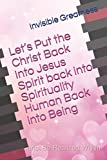 Let's Put the Christ Back Into Jesus Spirit back into Spirituality Human Back into Being (Inner Life Alchemist)