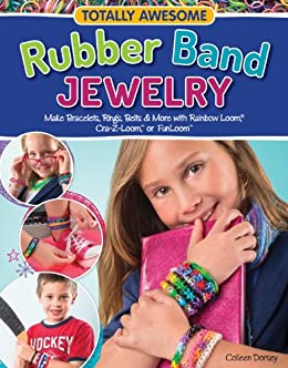 Totally Awesome Rubber Band Jewelry: Make Bracelets, Rings, Belts & More with Rainbow Loom(R), Cra-Z-Loom(TM), or FunLoom(TM) by [Dorsey, Colleen]