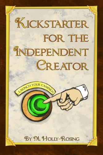 Kickstarter For The Independent Creator: A Practical And Informative Guide To Crowdfunding