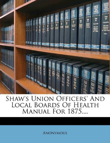 Shaw's Union Officers' And Local Boards Of Health Manual For 1875.... ebook