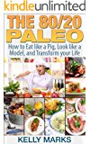 The 80/20 Paleo: How to Eat like a Pig, Look like a Model and Transform your Life