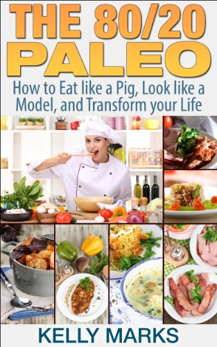 The 80/20 Paleo: How to Eat like a Pig, Look like a Example and Transform your Life