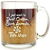 I Just Want to Drink Coffee, Save Animals, & Take Naps - Glass Coffee Mug - Makes a Great Gift For Animal Lovers!