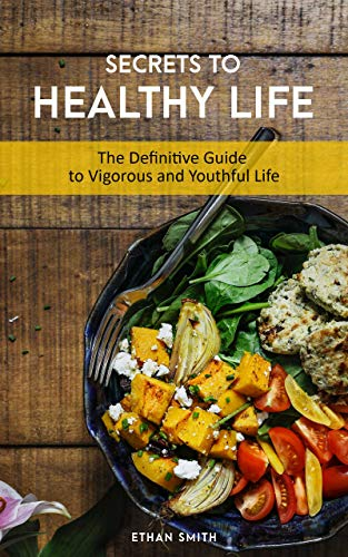 SECRETS TO HEALTHY LIFE: The Definitive Guide to Vigorous and Youthful Life! by Ethan Smith