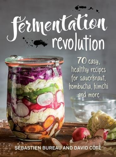 Fermentation Revolution: 70 Easy Recipes for Sauerkraut, Kombucha, Kimchi and More by Sebastien Bureau, David Cote