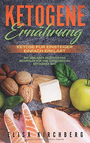 Ketogene Ernährung: Ketose für Einsteiger einfach erklärt. Mit gesunden Rezepten und Beispielen für eine erfolgreiche Ketogenen Diät