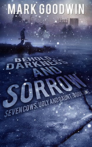 Behold, Darkness and Sorrow: A Post-Apocalyptic EMP-Survival Thriller (Seven Cows, Ugly and Gaunt Book 1) by [Goodwin, Mark]