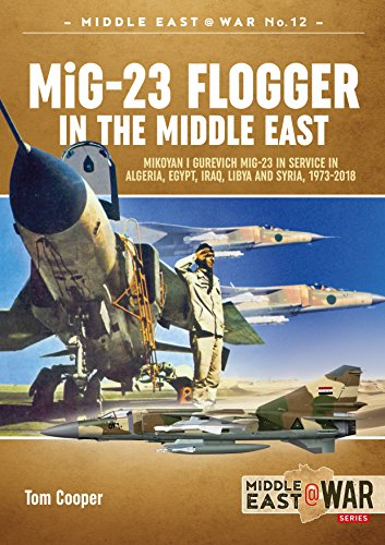 MiG-23 Flogger in the Middle East: Mikoyan i Gurevich MiG-23 in Service in Algeria, Egypt, Iraq, Libya and Syria, 1973-2018 (Middle East@War)