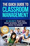 The Quick Guide to Classroom Management: 45 Secrets That All High School Teachers Need to Know (Rogers Pedagogical) (Volume 1)