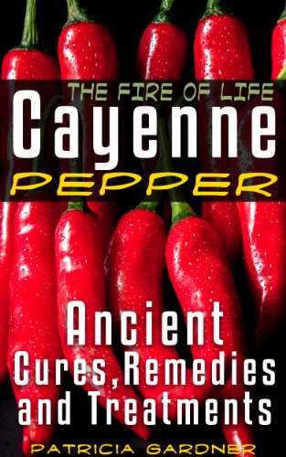Cayenne Pepper Cures ~ The Fire Of Life! Ancient Remedies, Healing Treatments & Benefits Of Using Cayenne Pepper. Nature's Protection Against Heart Attacks, High Blood Pressure, Sickness and Disease. by [Gardner, Patricia]