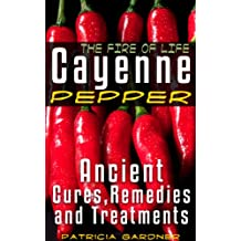 Cayenne Pepper Cures ~ The Fire Of Life! Ancient Remedies, Healing Treatments & Benefits Of Using Cayenne Pepper. Nature's Protection Against Heart Attacks, High Blood Pressure, Sickness and Disease.