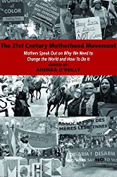 The 21st Century Motherhood Movement: Mothers Speak Out on Why We Need to Change the World and How to Do It